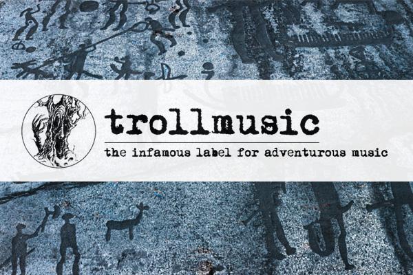 trollmusic - the infamous label for adventurous music